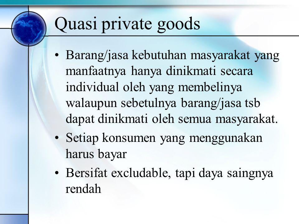 Quasi private goods Barang/jasa kebutuhan masyarakat yang manfaatnya hanya dinikmati secara individual oleh yang membelinya walaupun sebetulnya barang