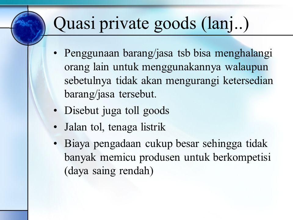 Quasi private goods (lanj..) Penggunaan barang/jasa tsb bisa menghalangi orang lain untuk menggunakannya walaupun sebetulnya tidak akan mengurangi ket
