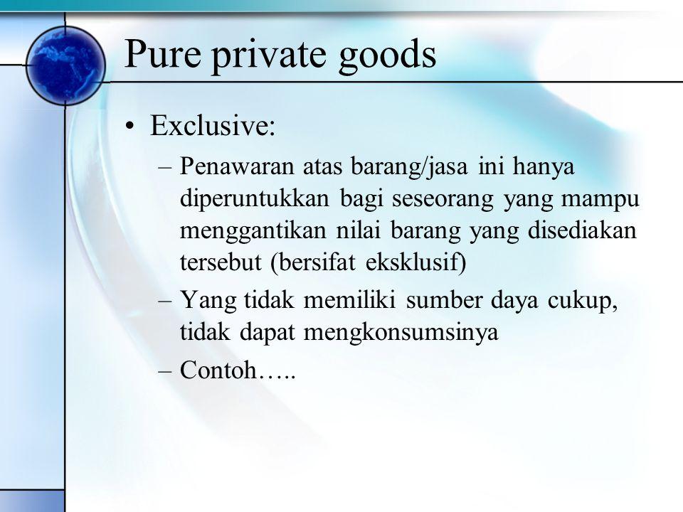 Pure private goods Exclusive: –Penawaran atas barang/jasa ini hanya diperuntukkan bagi seseorang yang mampu menggantikan nilai barang yang disediakan