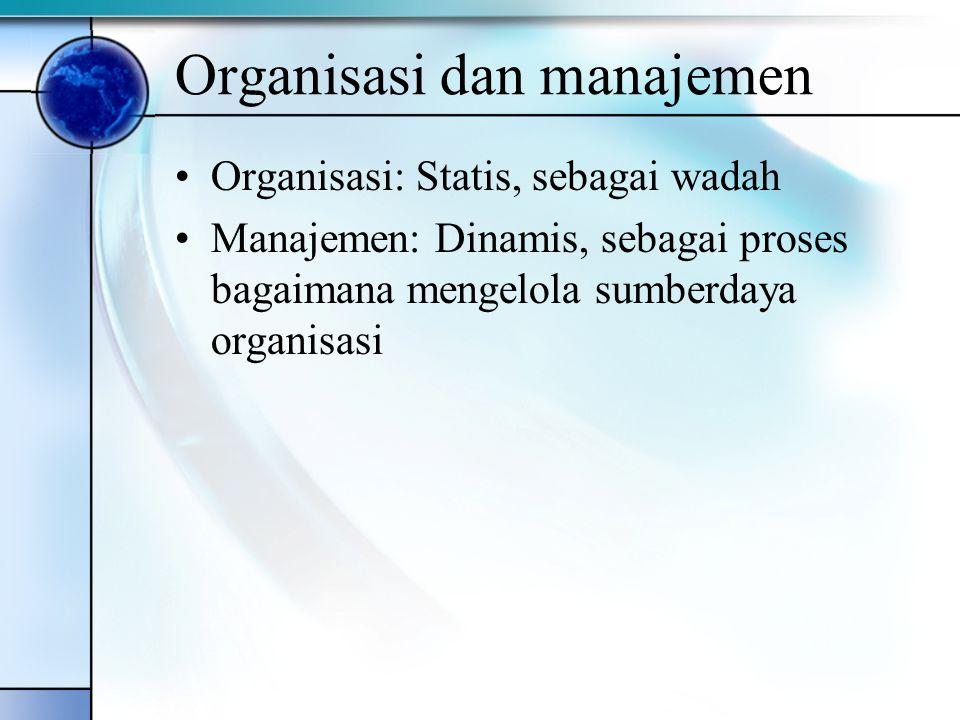 Organisasi dan manajemen Organisasi: Statis, sebagai wadah Manajemen: Dinamis, sebagai proses bagaimana mengelola sumberdaya organisasi