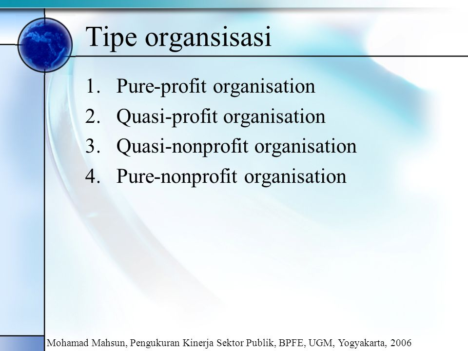 Pure-profit organisation Bertujuan untuk menyediakan atau menjual barang dan/atau jasa dengan maksud utama untuk memperoleh laba sebanyak-banyaknya sehingga bisa dinikmati oleh para pemilik Sumber pendanaan: investor, kreditor