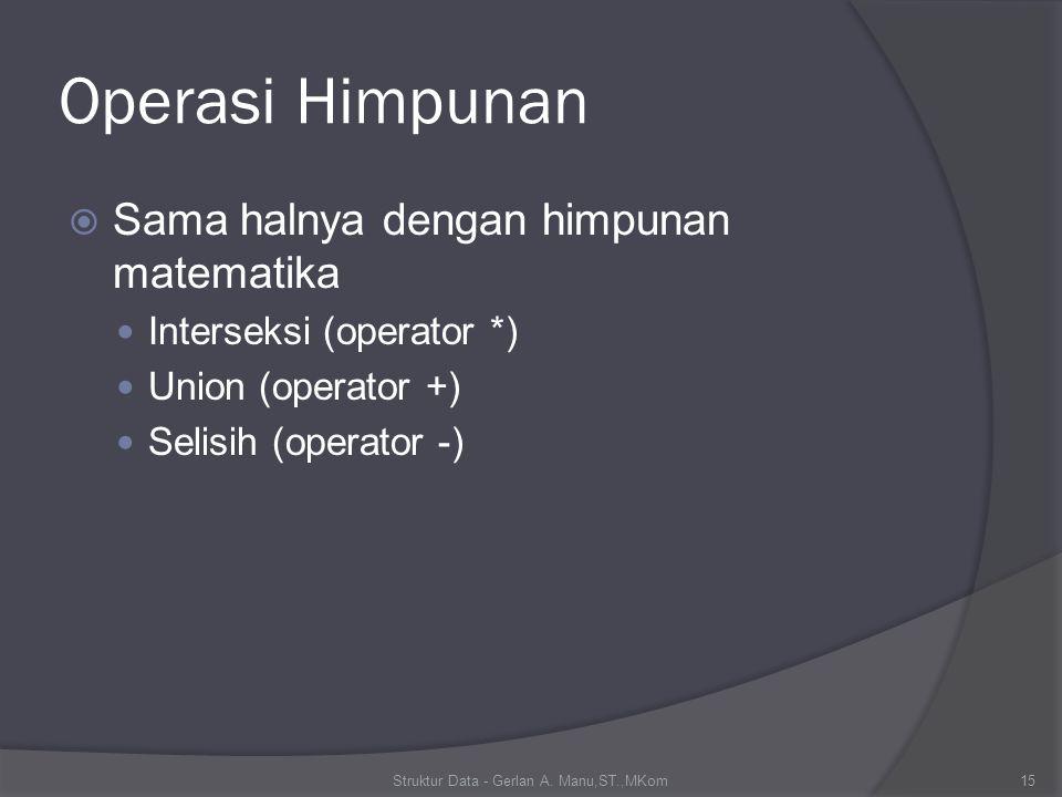 Operasi Himpunan  Sama halnya dengan himpunan matematika Interseksi (operator *) Union (operator +) Selisih (operator -) Struktur Data - Gerlan A.