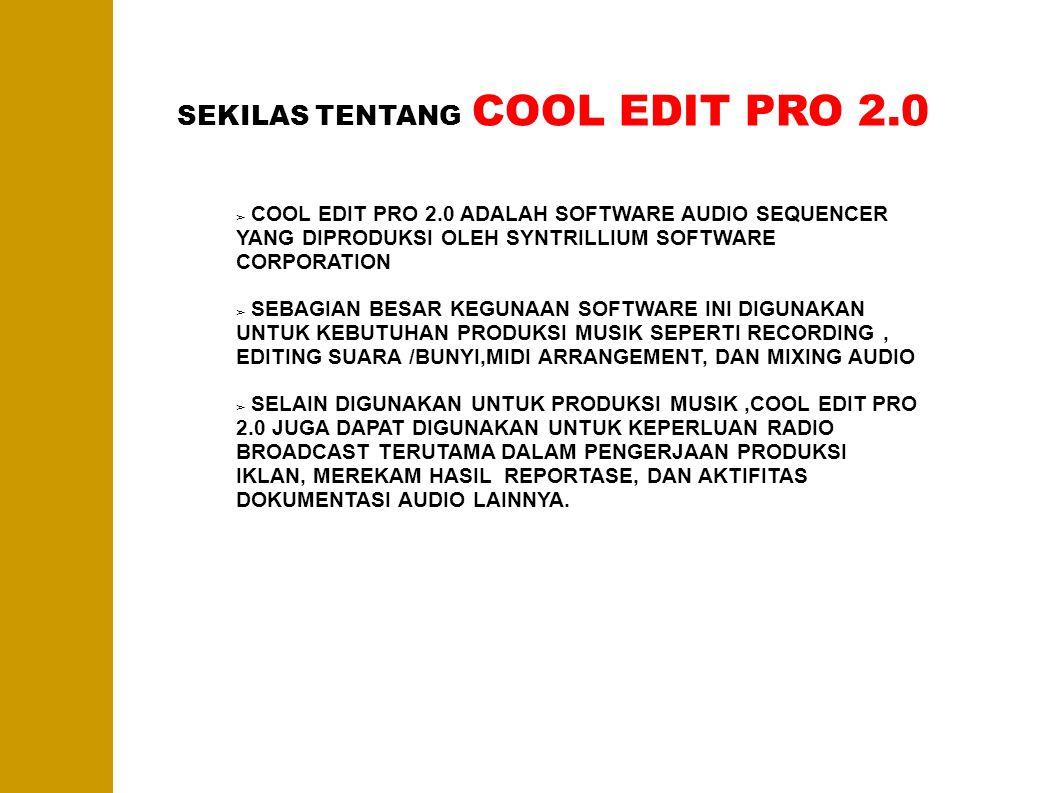SPESIFIKASI MINIMUM INSTALASI COOL EDIT PRO 2.0 Kebutuhan minimal untuk instalasi program :  PC prosesor Pentium III 700Hz ( lebih tinggi lebih baik )  Memory RAM min 128 Mb ( Lebih tinggi lebih baik )  Harddisk min 40 Gb ( lebih besar lebih baik )  Soundcard dengan kualitas baik  VGA dengan tingkat resolusi gambar yang memadai  CD/DVD Room ( untuk instalasi via CD/DVD )  USB Port (untuk instalasi via FlashDisk ) Note : Untuk soundcard, tidak direkomendasikan menggunakan Soundcard Onboard ( bawaan asli PC ) Untuk mendapatkan kualitas ouput audio yang baik disarankan menggunakan Soundcard eksternal seperti Soundblaster, Digidesign,Echomia, M Audio ataupun merek lain.