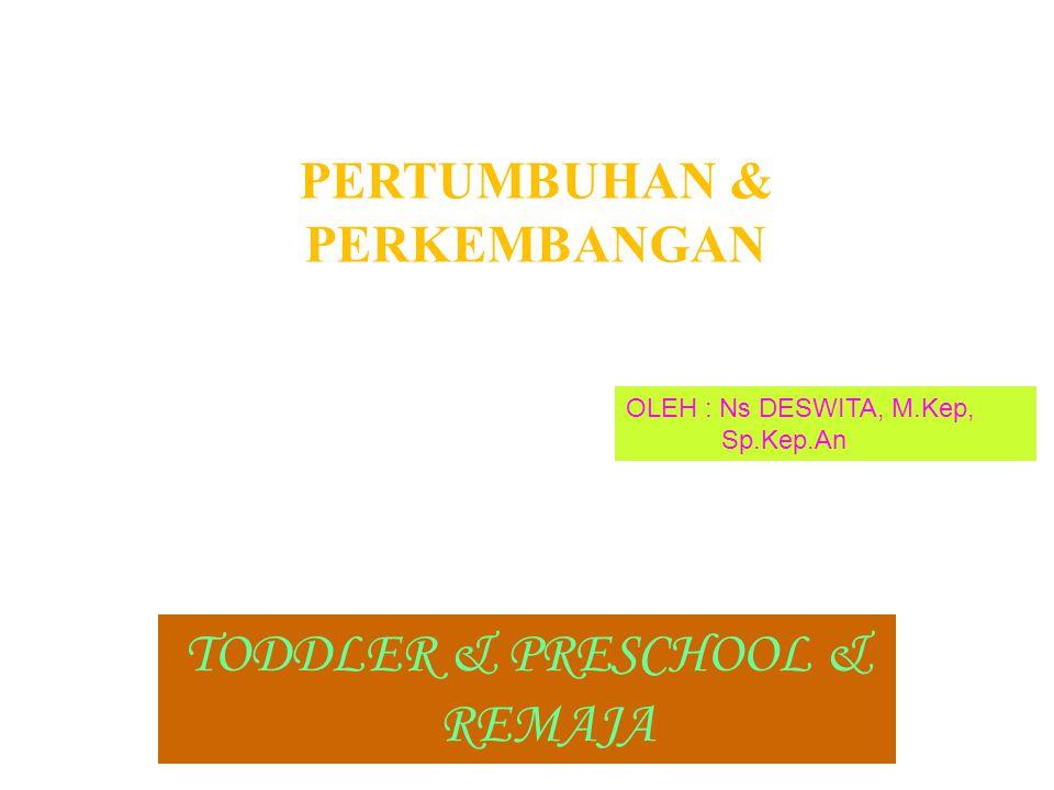 PERTUMBUHAN & PERKEMBANGAN TODDLER & PRESCHOOL & REMAJA OLEH : Ns DESWITA, M.Kep, Sp.Kep.An