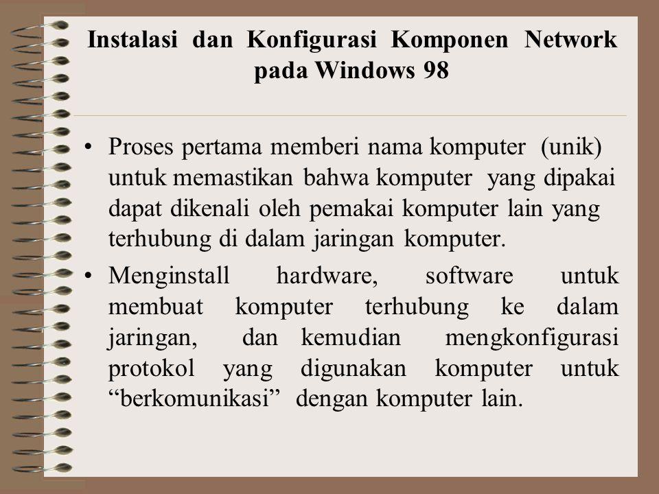 Instalasi dan Konfigurasi Komponen Network pada Windows 98 Proses pertama memberi nama komputer (unik) untuk memastikan bahwa komputer yang dipakai dapat dikenali oleh pemakai komputer lain yang terhubung di dalam jaringan komputer.