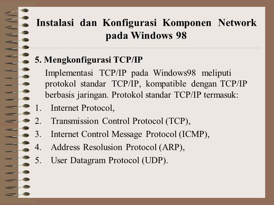 5. Mengkonfigurasi TCP/IP Implementasi TCP/IP pada Windows98 meliputi protokol standar TCP/IP, kompatible dengan TCP/IP berbasis jaringan. Protokol st