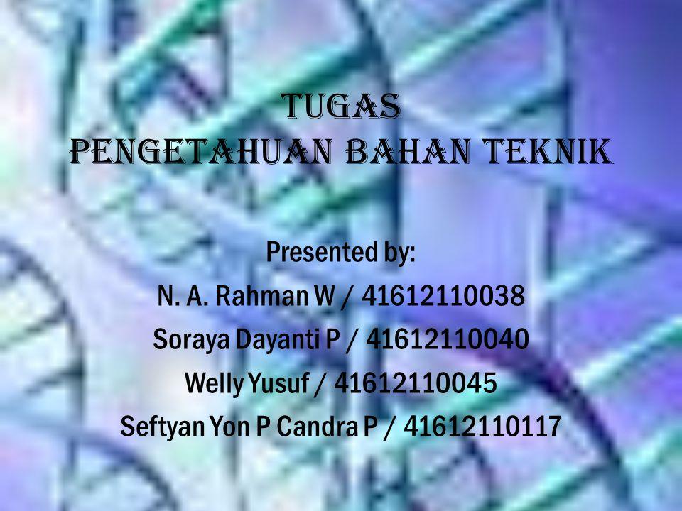 Tugas Pengetahuan Bahan Teknik Presented by: N. A. Rahman W / 41612110038 Soraya Dayanti P / 41612110040 Welly Yusuf / 41612110045 Seftyan Yon P Candr