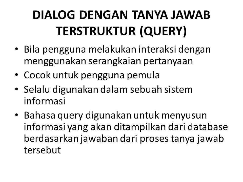 DIALOG DENGAN TANYA JAWAB TERSTRUKTUR (QUERY) Bila pengguna melakukan interaksi dengan menggunakan serangkaian pertanyaan Cocok untuk pengguna pemula