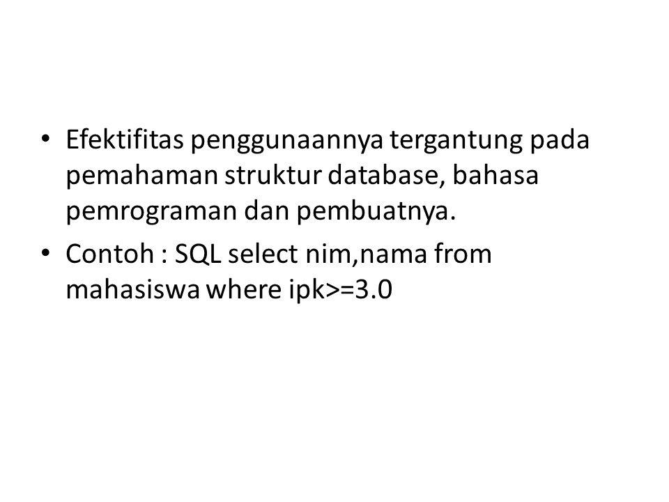Efektifitas penggunaannya tergantung pada pemahaman struktur database, bahasa pemrograman dan pembuatnya. Contoh : SQL select nim,nama from mahasiswa