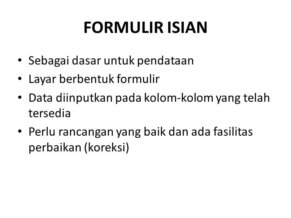 FORMULIR ISIAN Sebagai dasar untuk pendataan Layar berbentuk formulir Data diinputkan pada kolom-kolom yang telah tersedia Perlu rancangan yang baik d