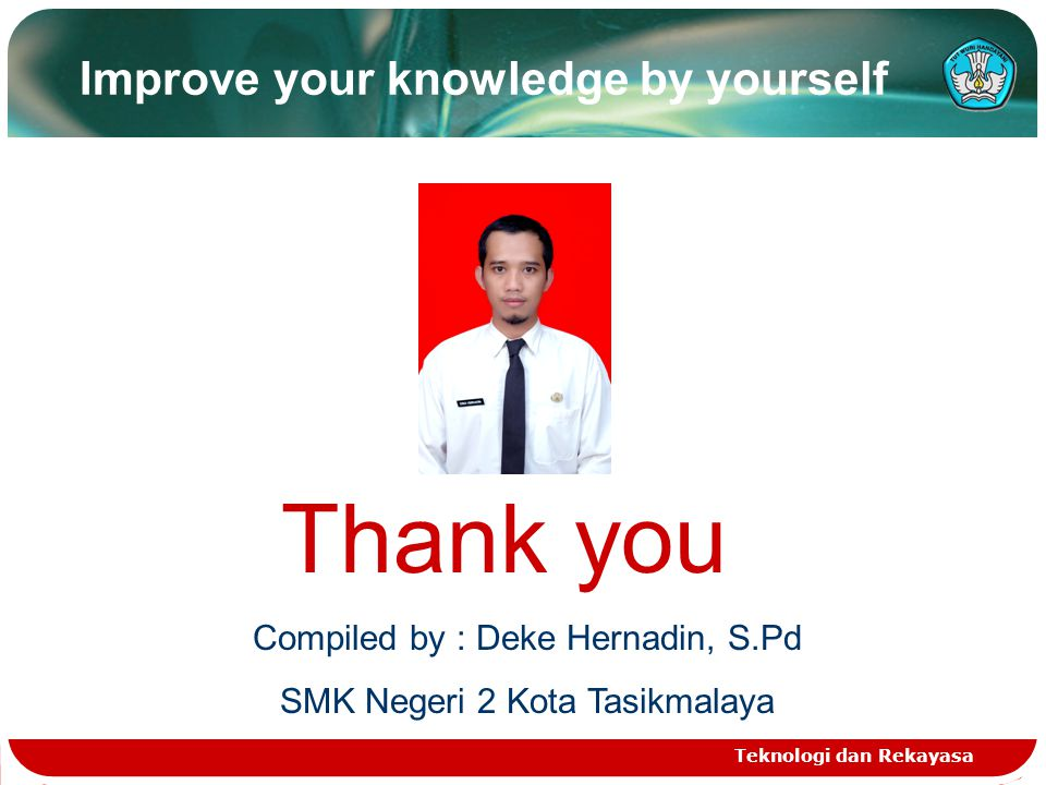 Teknologi dan Rekayasa Improve your knowledge by yourself Thank you Compiled by : Deke Hernadin, S.Pd SMK Negeri 2 Kota Tasikmalaya