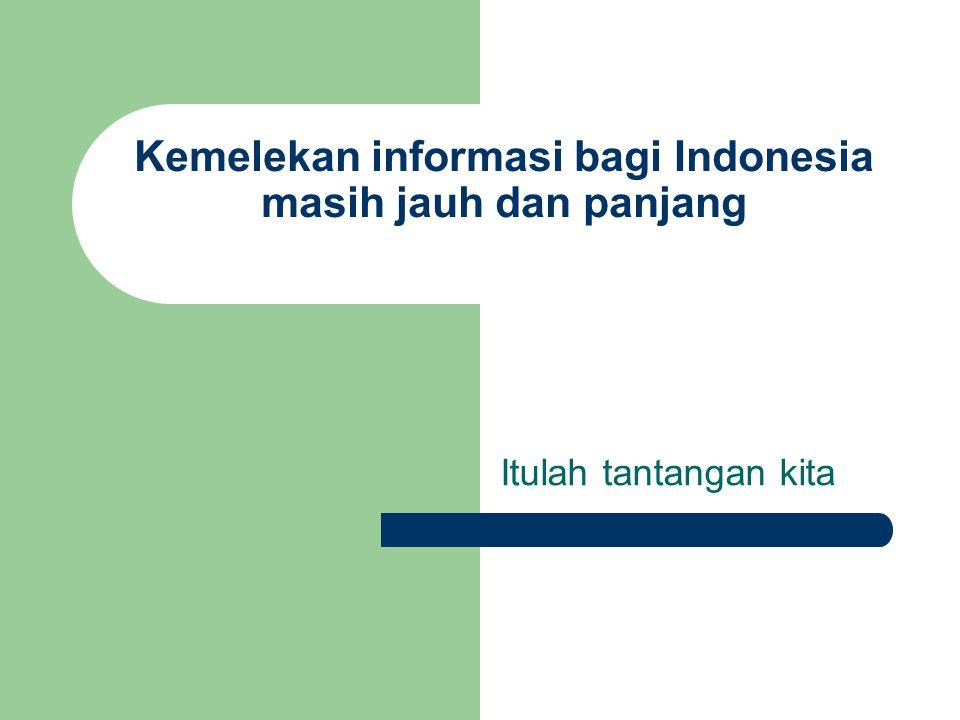 Kemelekan informasi bagi Indonesia masih jauh dan panjang Itulah tantangan kita