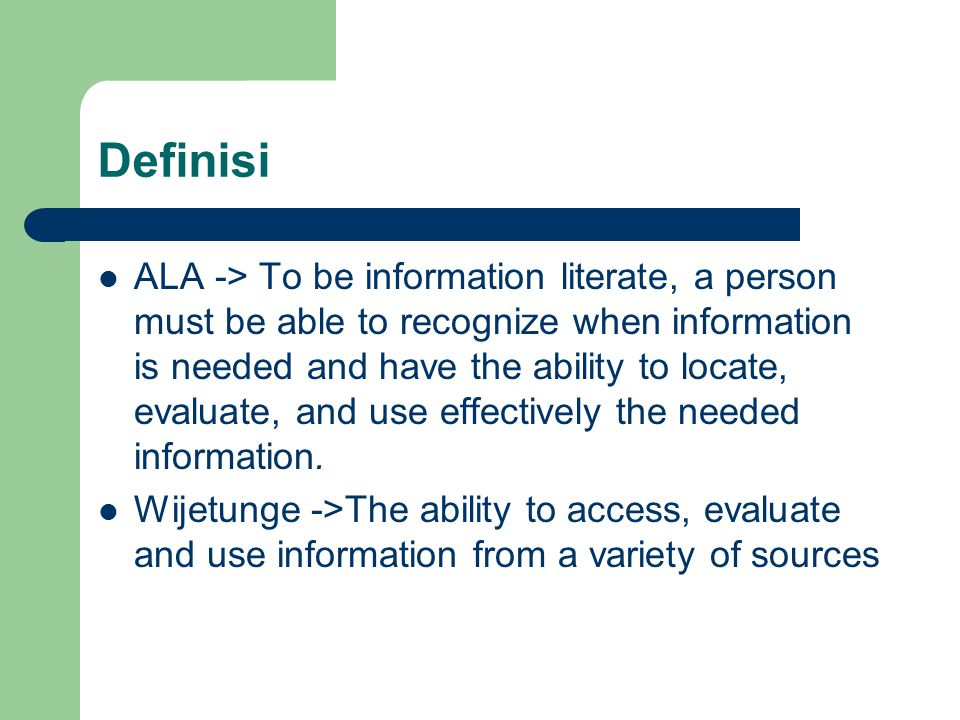 Definisi ALA -> To be information literate, a person must be able to recognize when information is needed and have the ability to locate, evaluate, an