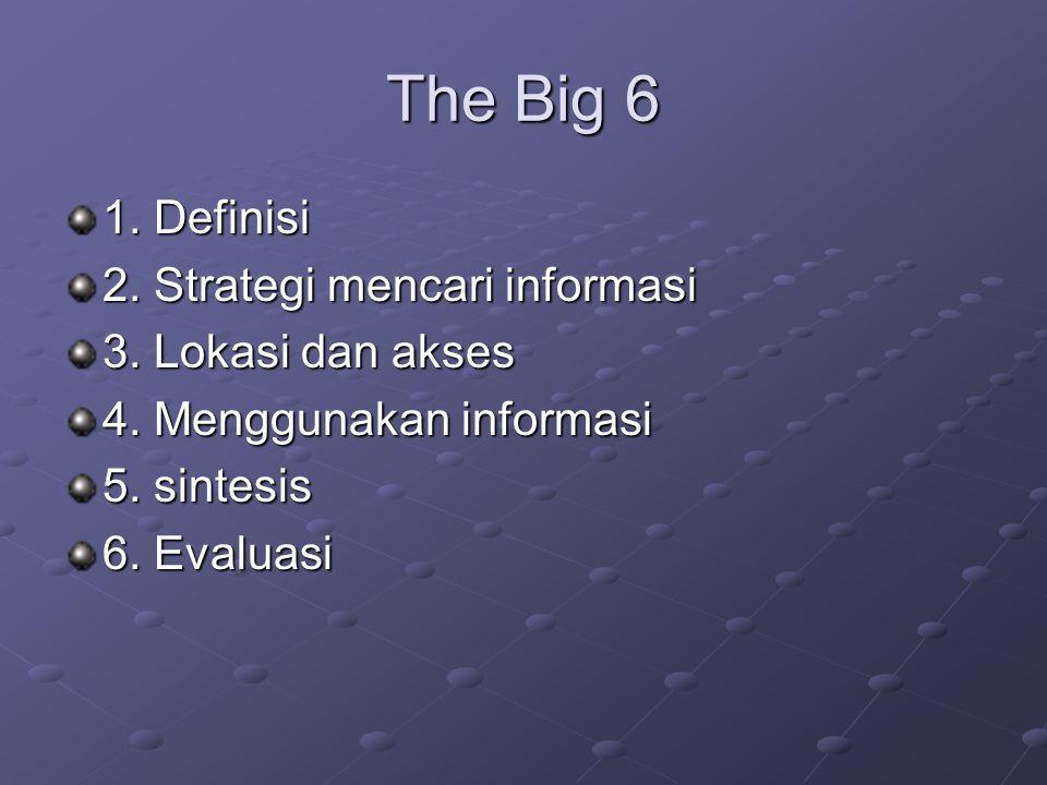 The Big 6 1. Definisi 2. Strategi mencari informasi 3. Lokasi dan akses 4. Menggunakan informasi 5. sintesis 6. Evaluasi