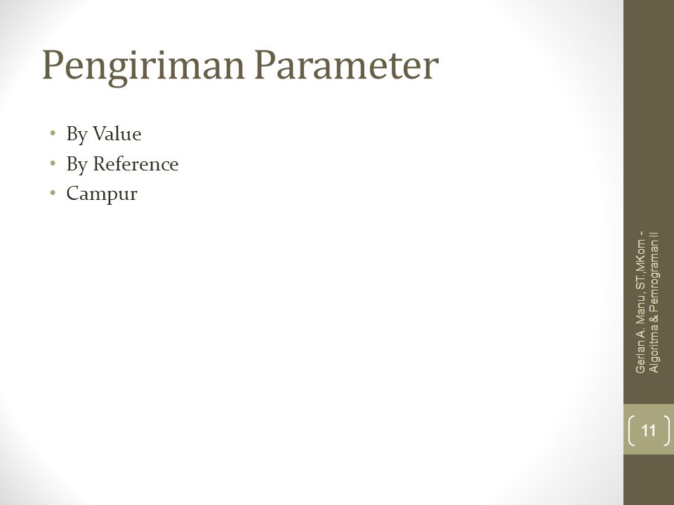 Pengiriman Parameter By Value By Reference Campur Gerlan A. Manu, ST.,MKom - Algoritma & Pemrograman II 11