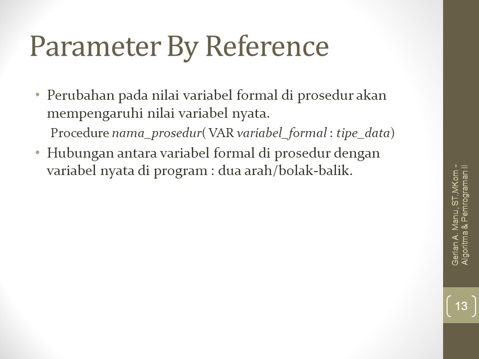 Parameter By Reference Perubahan pada nilai variabel formal di prosedur akan mempengaruhi nilai variabel nyata. Procedure nama_prosedur( VAR variabel_