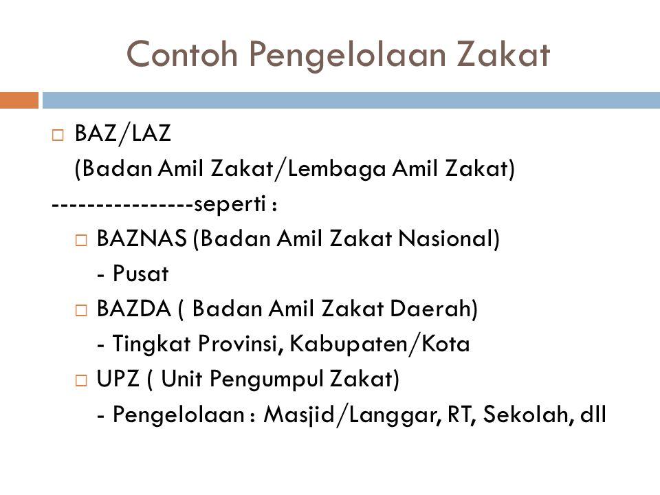 Contoh Pengelolaan Zakat  BAZ/LAZ (Badan Amil Zakat/Lembaga Amil Zakat) ----------------seperti :  BAZNAS (Badan Amil Zakat Nasional) - Pusat  BAZD