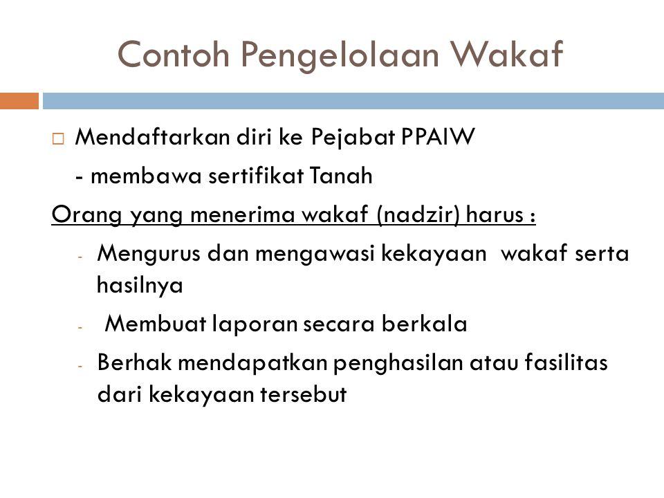 Contoh Pengelolaan Wakaf  Mendaftarkan diri ke Pejabat PPAIW - membawa sertifikat Tanah Orang yang menerima wakaf (nadzir) harus : - Mengurus dan men