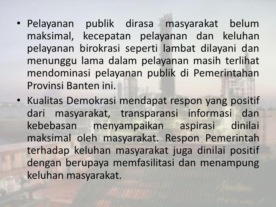 Pelayanan publik dirasa masyarakat belum maksimal, kecepatan pelayanan dan keluhan pelayanan birokrasi seperti lambat dilayani dan menunggu lama dalam pelayanan masih terlihat mendominasi pelayanan publik di Pemerintahan Provinsi Banten ini.