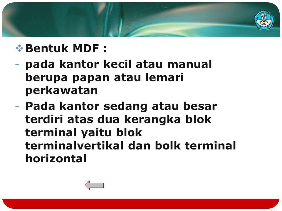  Bentuk MDF : -pada kantor kecil atau manual berupa papan atau lemari perkawatan -Pada kantor sedang atau besar terdiri atas dua kerangka blok terminal yaitu blok terminalvertikal dan bolk terminal horizontal