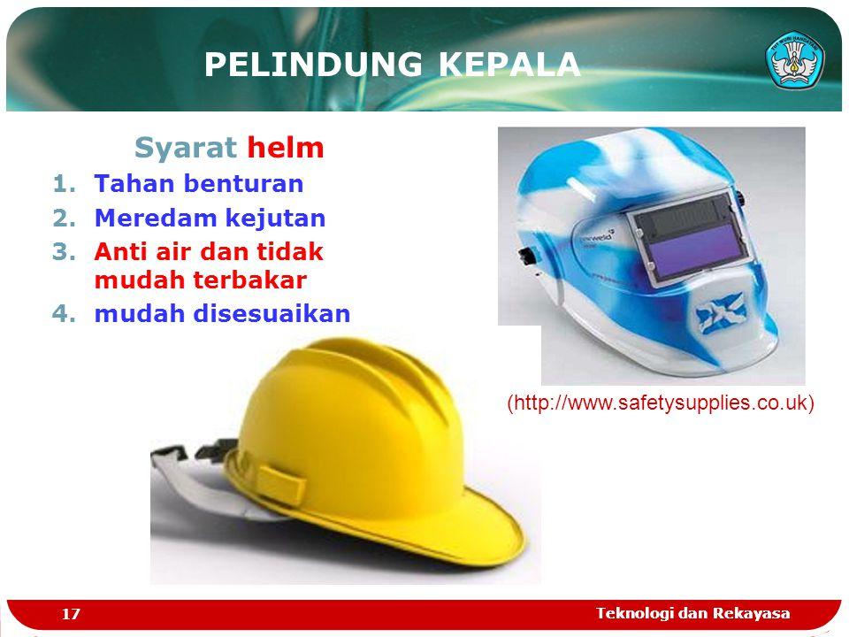 Teknologi dan Rekayasa 17 Teknologi dan Rekayasa PELINDUNG KEPALA Syarat helm 1.Tahan benturan 2.Meredam kejutan 3.Anti air dan tidak mudah terbakar 4
