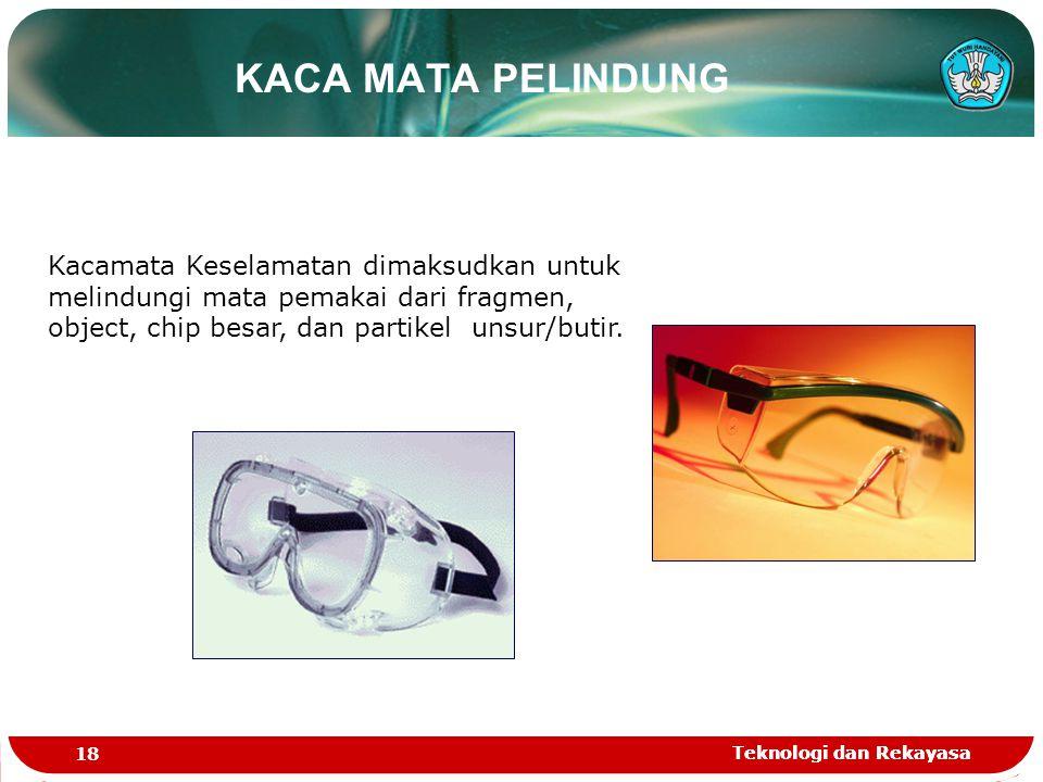Teknologi dan Rekayasa 18 Teknologi dan Rekayasa KACA MATA PELINDUNG Kacamata Keselamatan dimaksudkan untuk melindungi mata pemakai dari fragmen, obje