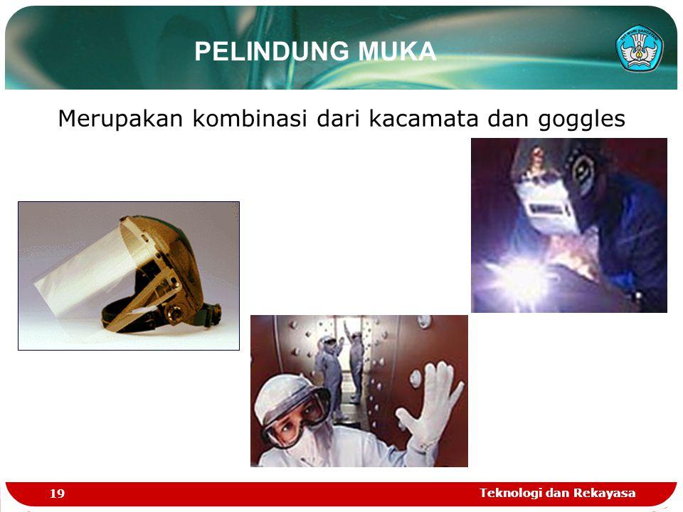 Teknologi dan Rekayasa 19 Teknologi dan Rekayasa PELINDUNG MUKA Merupakan kombinasi dari kacamata dan goggles