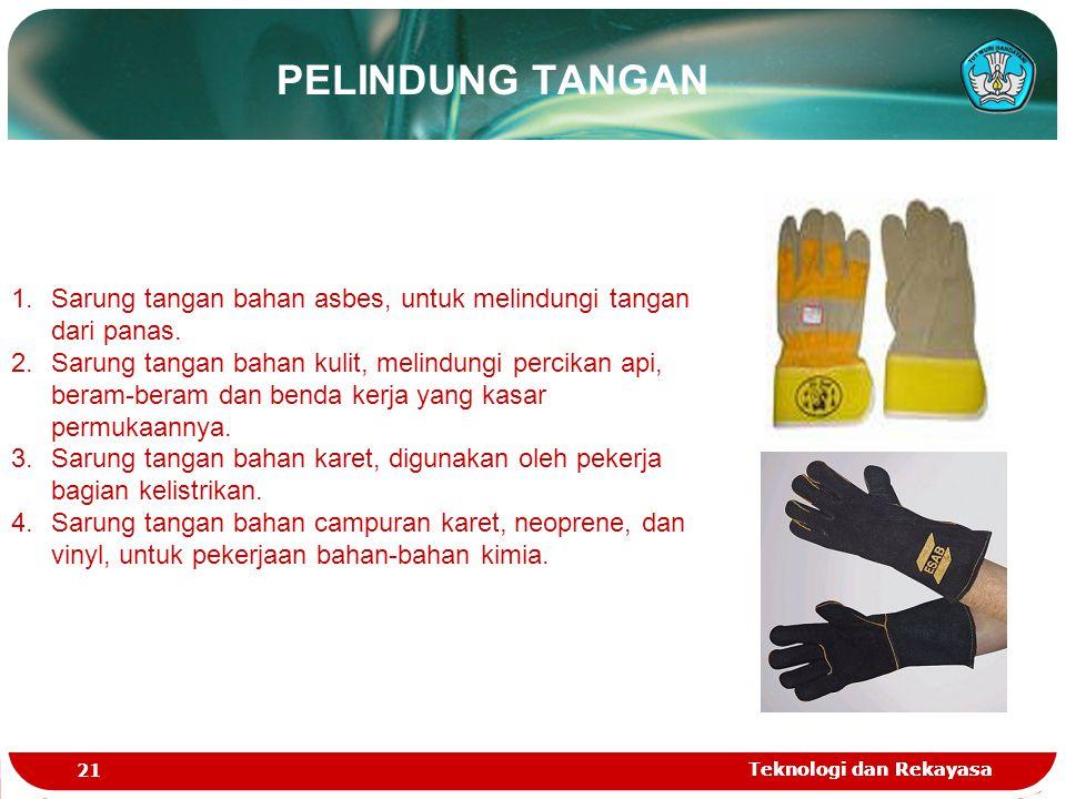 Teknologi dan Rekayasa 21 Teknologi dan Rekayasa PELINDUNG TANGAN 1.Sarung tangan bahan asbes, untuk melindungi tangan dari panas. 2.Sarung tangan bah