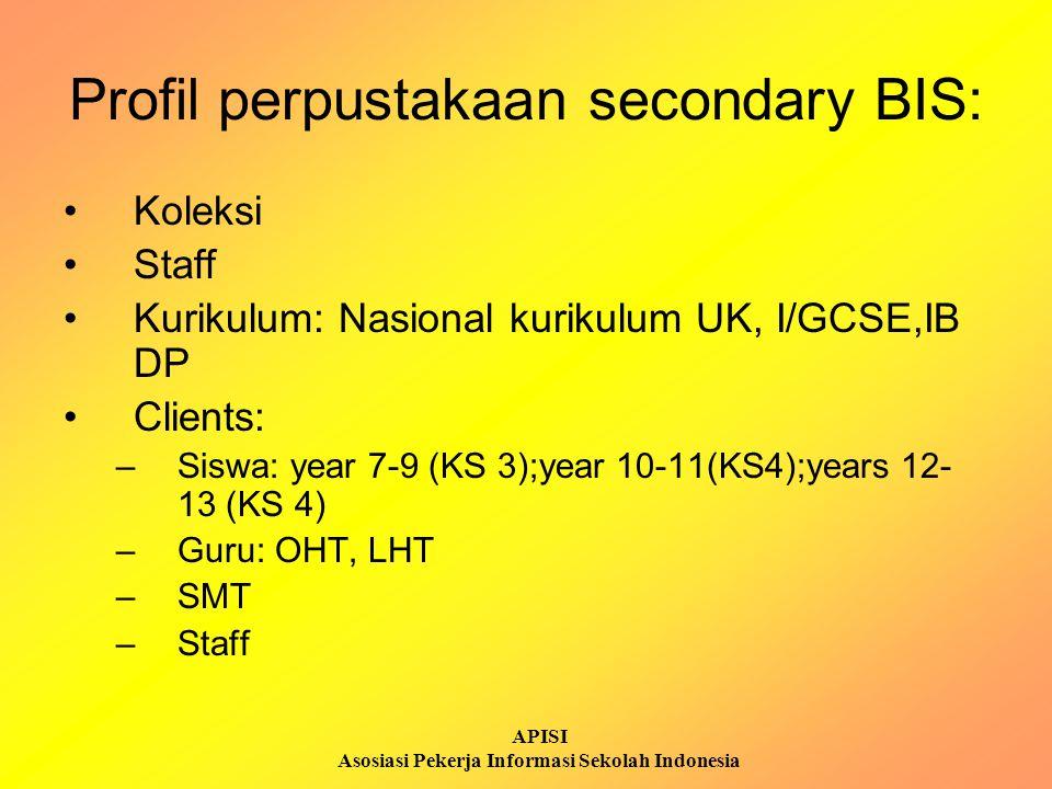 APISI Asosiasi Pekerja Informasi Sekolah Indonesia Profil perpustakaan secondary BIS: Koleksi Staff Kurikulum: Nasional kurikulum UK, I/GCSE,IB DP Cli