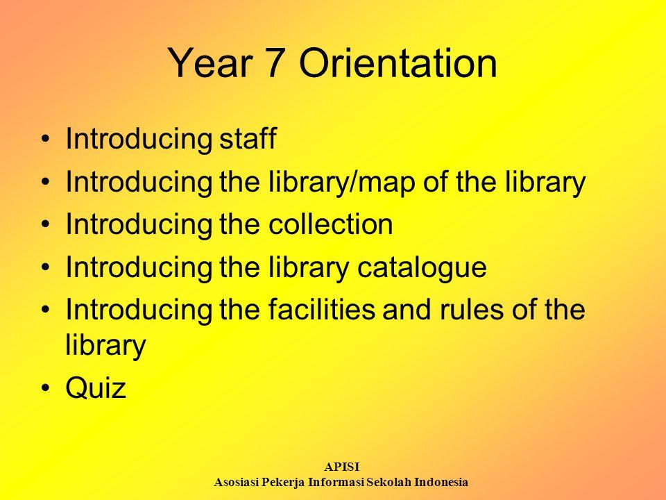 APISI Asosiasi Pekerja Informasi Sekolah Indonesia Year 7 Orientation Introducing staff Introducing the library/map of the library Introducing the col
