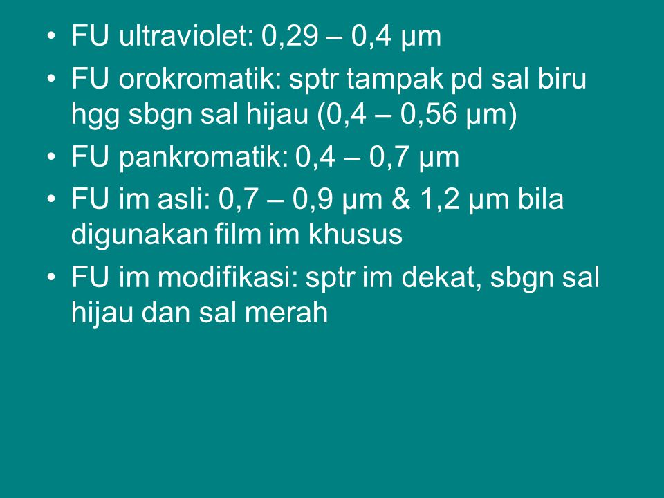 FU ultraviolet: 0,29 – 0,4 µm FU orokromatik: sptr tampak pd sal biru hgg sbgn sal hijau (0,4 – 0,56 µm) FU pankromatik: 0,4 – 0,7 µm FU im asli: 0,7