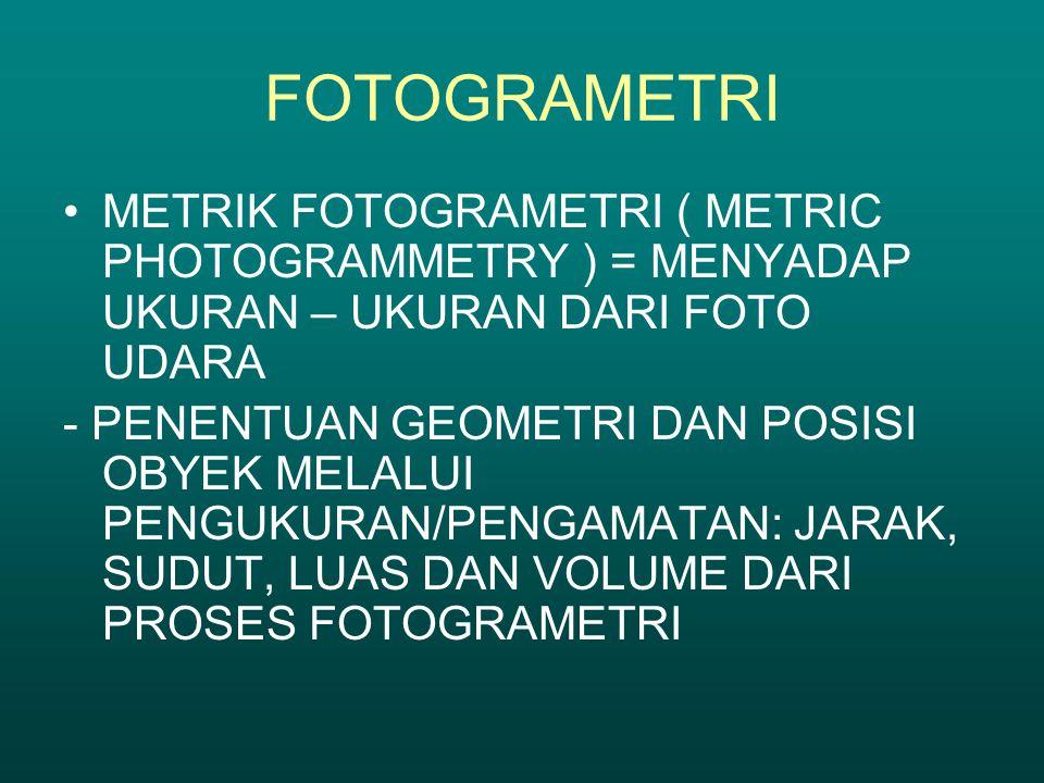 FOTOGRAMETRI METRIK FOTOGRAMETRI ( METRIC PHOTOGRAMMETRY ) = MENYADAP UKURAN – UKURAN DARI FOTO UDARA - PENENTUAN GEOMETRI DAN POSISI OBYEK MELALUI PE