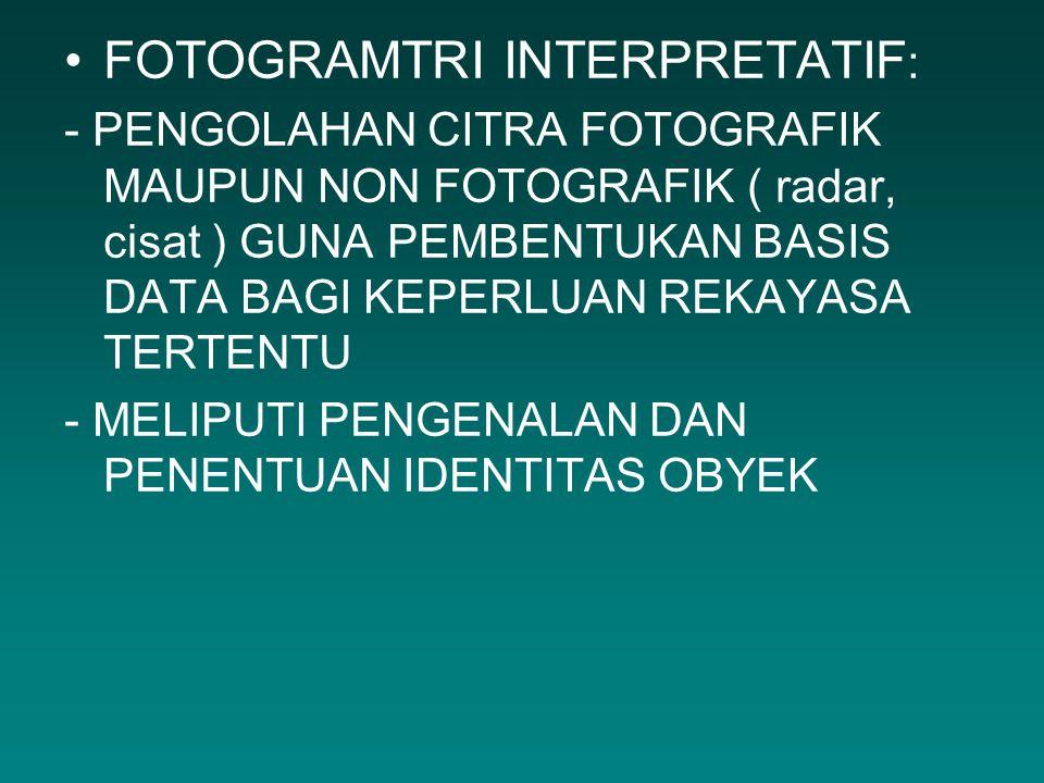 FOTOGRAMTRI INTERPRETATIF : - PENGOLAHAN CITRA FOTOGRAFIK MAUPUN NON FOTOGRAFIK ( radar, cisat ) GUNA PEMBENTUKAN BASIS DATA BAGI KEPERLUAN REKAYASA T