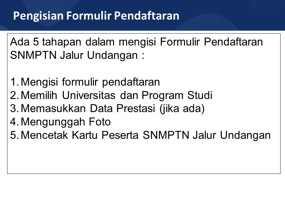 Pengisian Formulir Pendaftaran Ada 5 tahapan dalam mengisi Formulir Pendaftaran SNMPTN Jalur Undangan : 1.Mengisi formulir pendaftaran 2.Memilih Unive