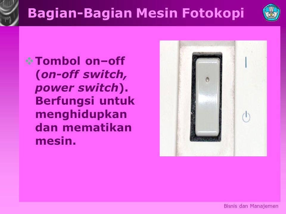 Bagian-Bagian Mesin Fotokopi  Tombol on–off (on-off switch, power switch). Berfungsi untuk menghidupkan dan mematikan mesin. Bisnis dan Manajemen