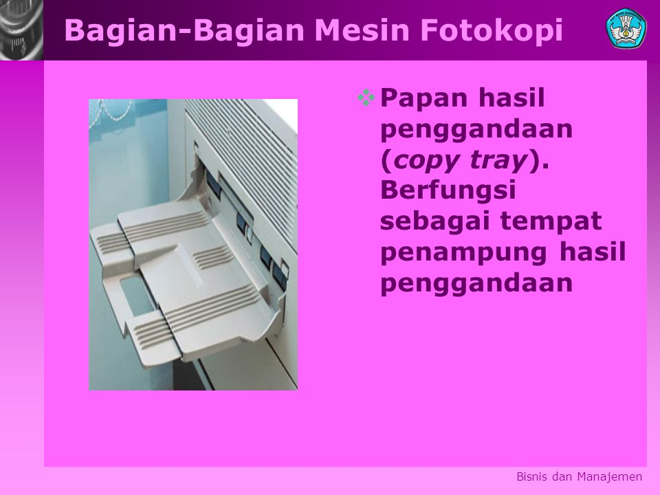 Bagian-Bagian Mesin Fotokopi  Papan hasil penggandaan (copy tray). Berfungsi sebagai tempat penampung hasil penggandaan Bisnis dan Manajemen