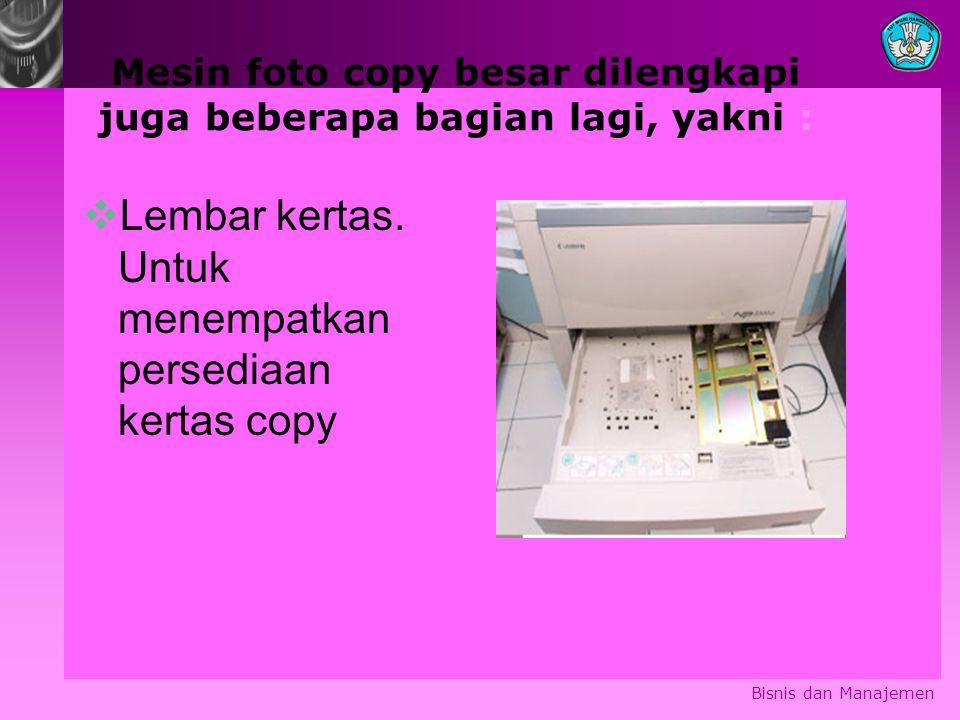 Mesin foto copy besar dilengkapi juga beberapa bagian lagi, yakni :  Lembar kertas. Untuk menempatkan persediaan kertas copy Bisnis dan Manajemen