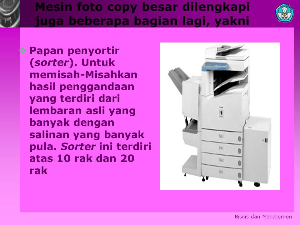 Mesin foto copy besar dilengkapi juga beberapa bagian lagi, yakni Bisnis dan Manajemen  Papan penyortir (sorter). Untuk memisah-Misahkan hasil pengga