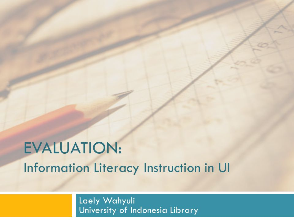 EVALUATION: Information Literacy Instruction in UI Laely Wahyuli University of Indonesia Library