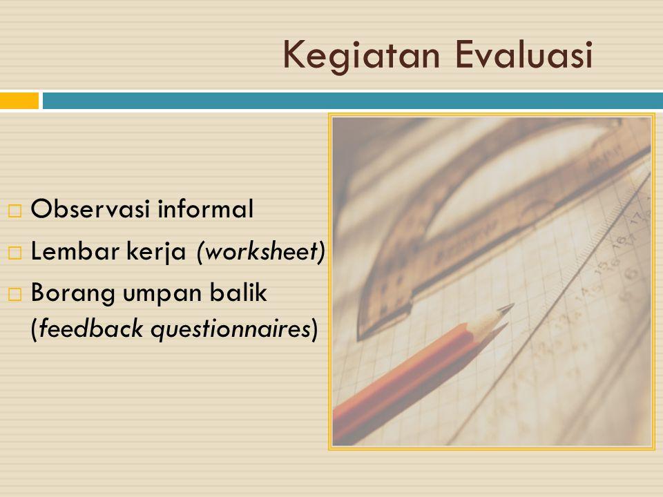Kegiatan Evaluasi  Observasi informal  Lembar kerja (worksheet)  Borang umpan balik (feedback questionnaires)