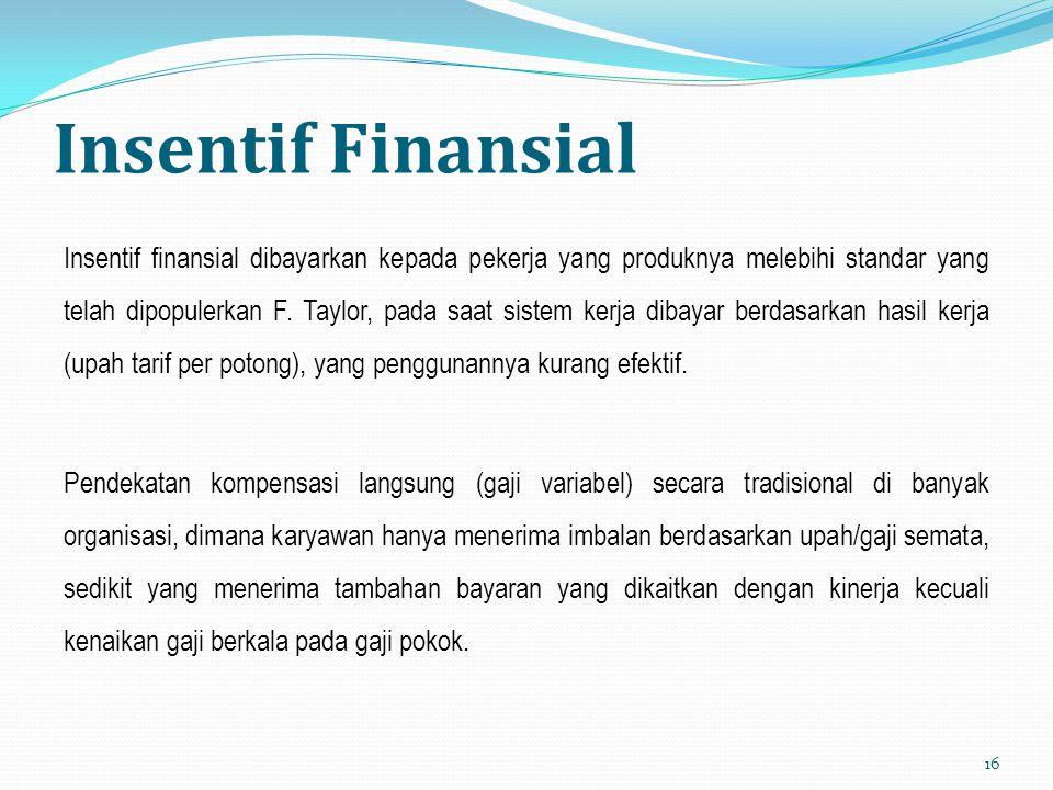 Insentif Finansial Insentif finansial dibayarkan kepada pekerja yang produknya melebihi standar yang telah dipopulerkan F. Taylor, pada saat sistem ke