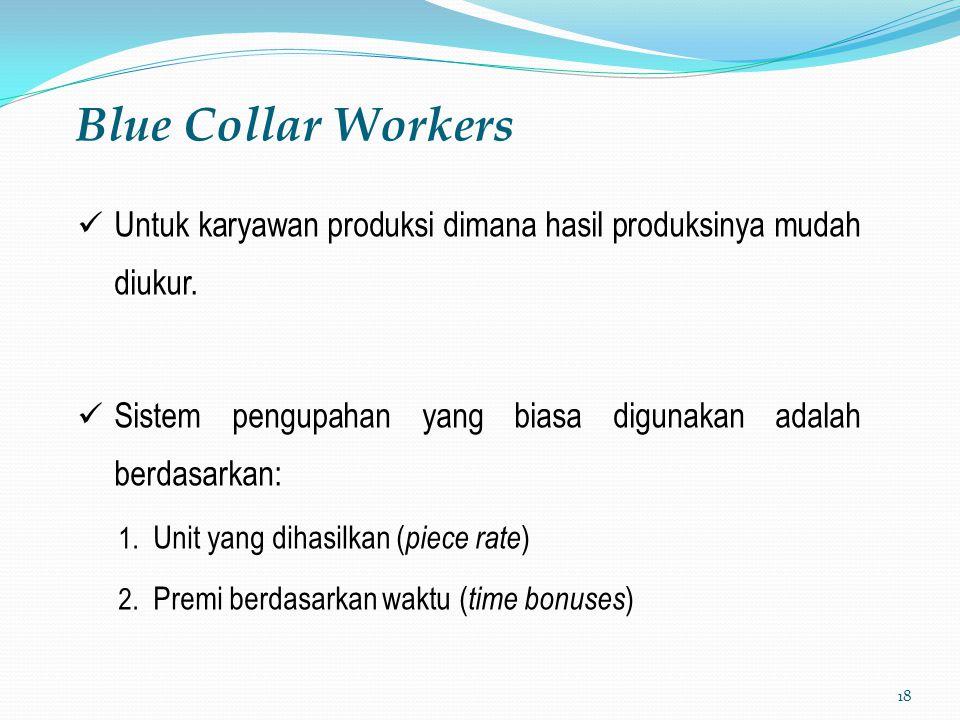 18 Blue Collar Workers Untuk karyawan produksi dimana hasil produksinya mudah diukur. Sistem pengupahan yang biasa digunakan adalah berdasarkan: 1. Un