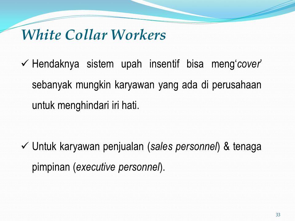 33 White Collar Workers Hendaknya sistem upah insentif bisa meng' cover ' sebanyak mungkin karyawan yang ada di perusahaan untuk menghindari iri hati.