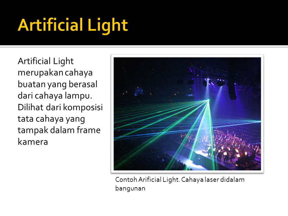 Artificial Light merupakan cahaya buatan yang berasal dari cahaya lampu. Dilihat dari komposisi tata cahaya yang tampak dalam frame kamera Contoh Arif