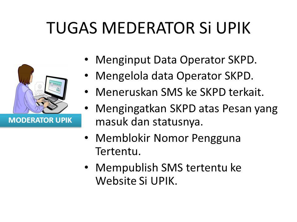 MODERATOR UPIK TUGAS MEDERATOR Si UPIK Menginput Data Operator SKPD. Mengelola data Operator SKPD. Meneruskan SMS ke SKPD terkait. Mengingatkan SKPD a