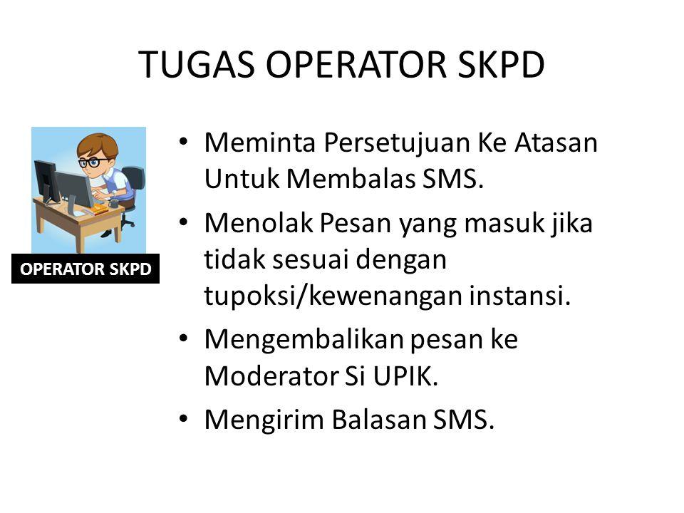 TUGAS OPERATOR SKPD Meminta Persetujuan Ke Atasan Untuk Membalas SMS. Menolak Pesan yang masuk jika tidak sesuai dengan tupoksi/kewenangan instansi. M