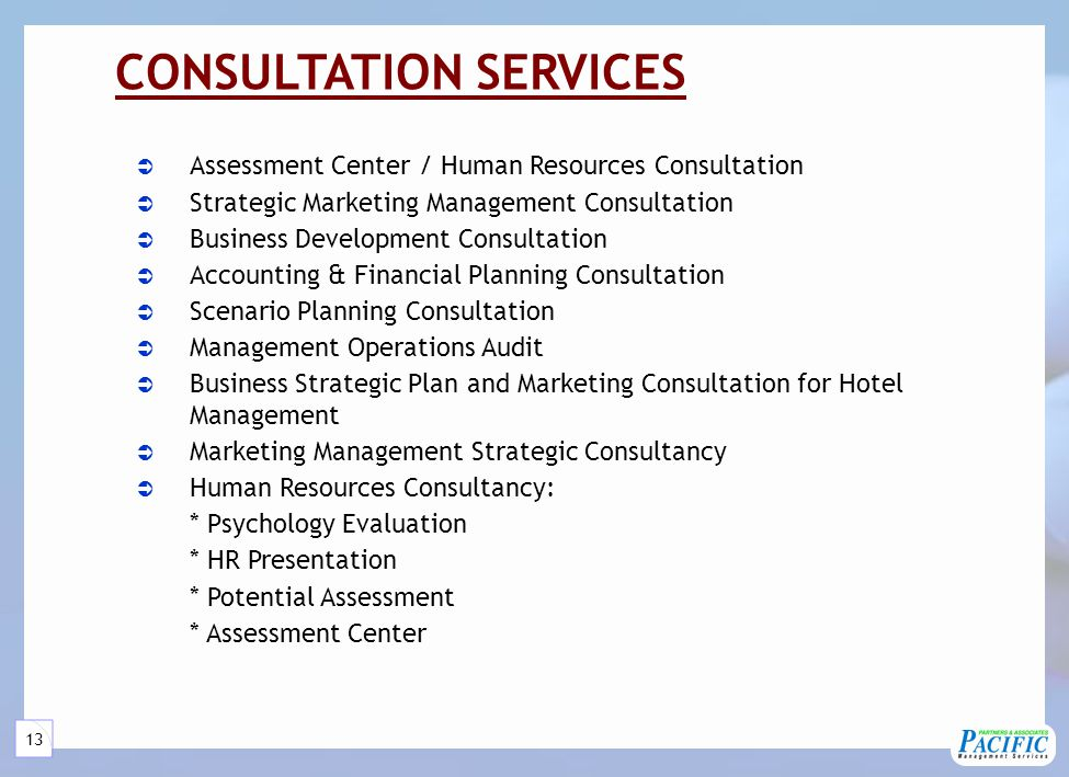 13 CONSULTATION SERVICES  Assessment Center / Human Resources Consultation  Strategic Marketing Management Consultation  Business Development Consultation  Accounting & Financial Planning Consultation  Scenario Planning Consultation  Management Operations Audit  Business Strategic Plan and Marketing Consultation for Hotel Management  Marketing Management Strategic Consultancy  Human Resources Consultancy: * Psychology Evaluation * HR Presentation * Potential Assessment * Assessment Center