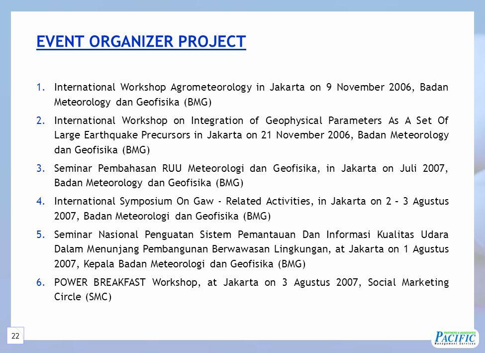 22 EVENT ORGANIZER PROJECT 1.International Workshop Agrometeorology in Jakarta on 9 November 2006, Badan Meteorology dan Geofisika (BMG) 2.International Workshop on Integration of Geophysical Parameters As A Set Of Large Earthquake Precursors in Jakarta on 21 November 2006, Badan Meteorology dan Geofisika (BMG) 3.Seminar Pembahasan RUU Meteorologi dan Geofisika, in Jakarta on Juli 2007, Badan Meteorology dan Geofisika (BMG) 4.International Symposium On Gaw - Related Activities, in Jakarta on 2 – 3 Agustus 2007, Badan Meteorologi dan Geofisika (BMG) 5.Seminar Nasional Penguatan Sistem Pemantauan Dan Informasi Kualitas Udara Dalam Menunjang Pembangunan Berwawasan Lingkungan, at Jakarta on 1 Agustus 2007, Kepala Badan Meteorologi dan Geofisika (BMG) 6.POWER BREAKFAST Workshop, at Jakarta on 3 Agustus 2007, Social Marketing Circle (SMC)