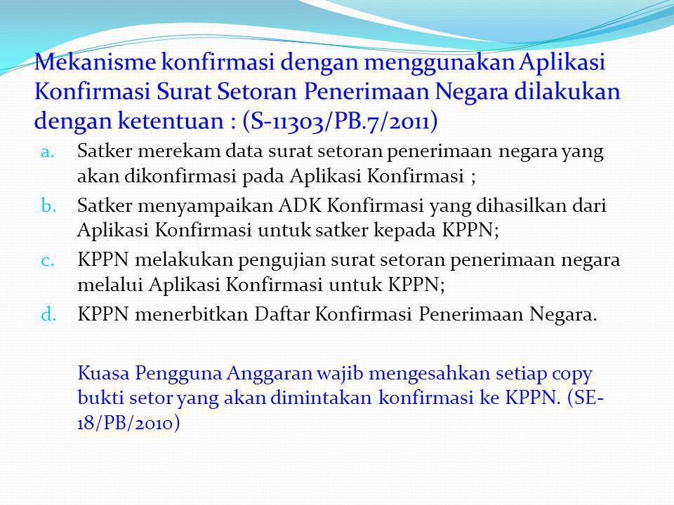 Mekanisme konfirmasi dengan menggunakan Aplikasi Konfirmasi Surat Setoran Penerimaan Negara dilakukan dengan ketentuan : (S-11303/PB.7/2011) a. Satker