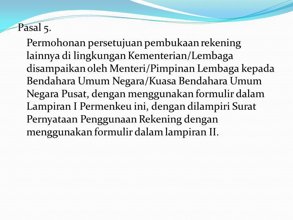 Pasal 5. Permohonan persetujuan pembukaan rekening lainnya di lingkungan Kementerian/Lembaga disampaikan oleh Menteri/Pimpinan Lembaga kepada Bendahar